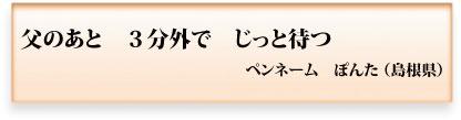 父のあと 3分外で じっと待つ ペンネーム ぽんた(島根県)