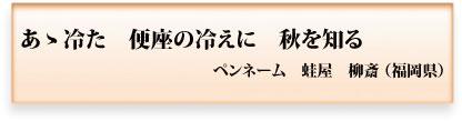 あゝ冷た 便座の冷えに 秋を知る ペンネーム 蛙屋 柳斎(福岡県)