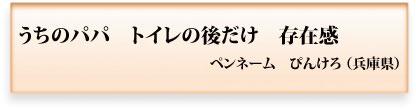 うちのパパ トイレの後だけ 存在感 ペンネーム ぴんけろ(兵庫県)